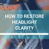 Restoring Headlight Clarity On Your Car